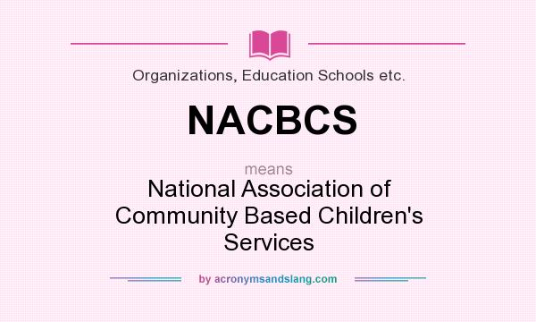 What does NACBCS mean? It stands for National Association of Community Based Children`s Services
