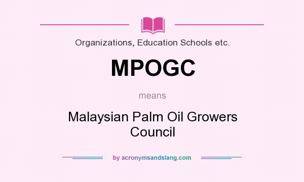 What does MPOGC mean? It stands for Malaysian Palm Oil Growers Council