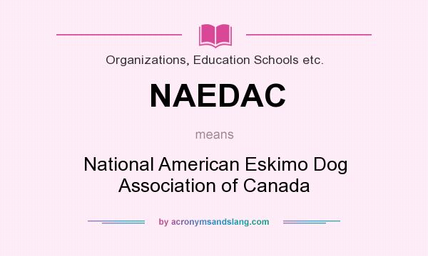 What does NAEDAC mean? It stands for National American Eskimo Dog Association of Canada