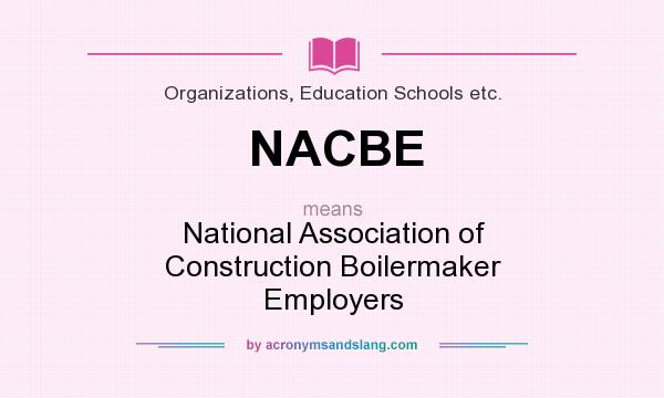 What does NACBE mean? It stands for National Association of Construction Boilermaker Employers