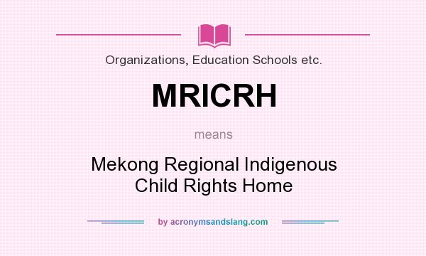 What does MRICRH mean? It stands for Mekong Regional Indigenous Child Rights Home