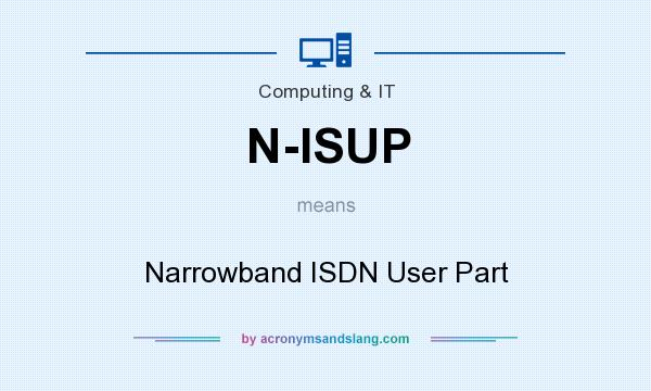What does N-ISUP mean? It stands for Narrowband ISDN User Part