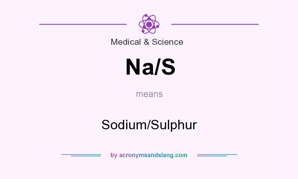 What does Na/S mean? It stands for Sodium/Sulphur