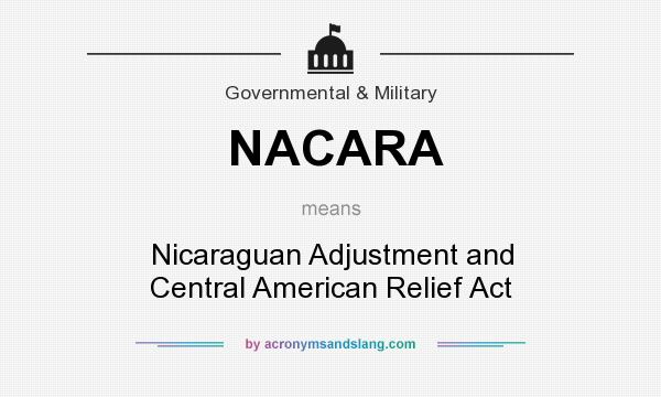 What does NACARA mean? It stands for Nicaraguan Adjustment and Central American Relief Act