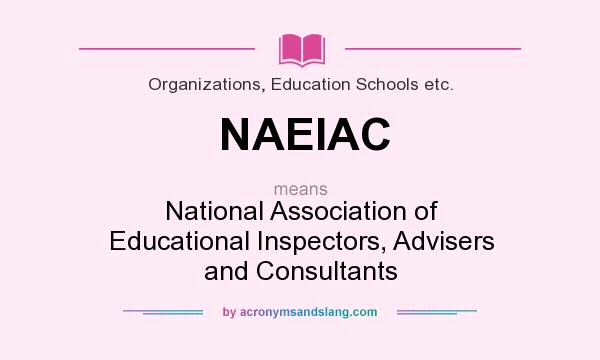 What does NAEIAC mean? It stands for National Association of Educational Inspectors, Advisers and Consultants