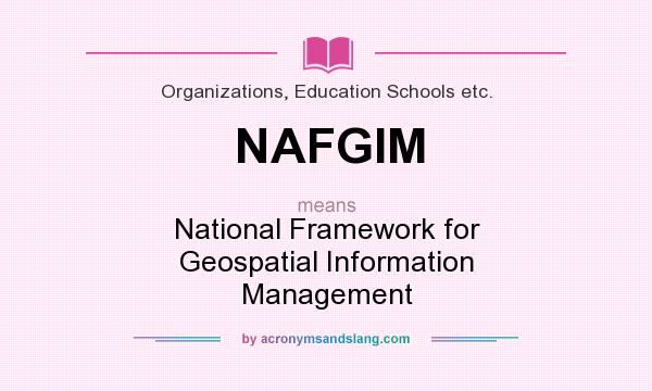 What does NAFGIM mean? It stands for National Framework for Geospatial Information Management