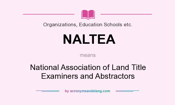 What does NALTEA mean? It stands for National Association of Land Title Examiners and Abstractors