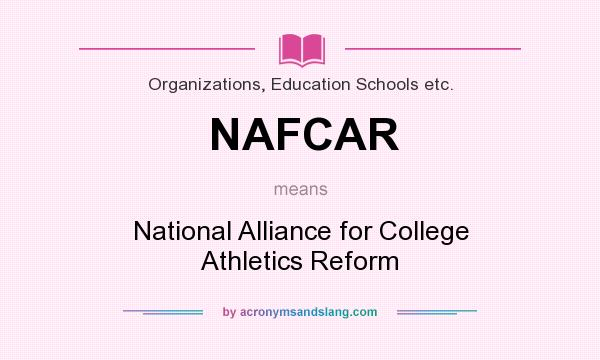 What does NAFCAR mean? It stands for National Alliance for College Athletics Reform