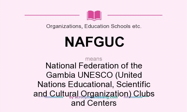 What does NAFGUC mean? It stands for National Federation of the Gambia UNESCO (United Nations Educational, Scientific and Cultural Organization) Clubs and Centers