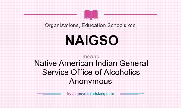 What does NAIGSO mean? It stands for Native American Indian General Service Office of Alcoholics Anonymous