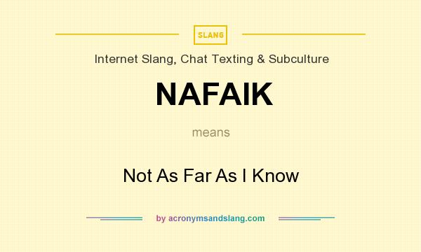 What does NAFAIK mean? It stands for Not As Far As I Know