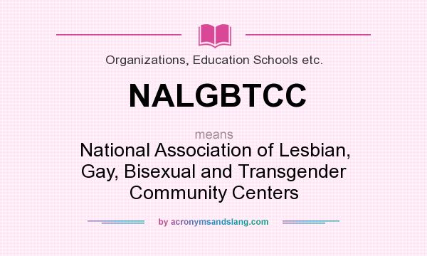 What does NALGBTCC mean? It stands for National Association of Lesbian, Gay, Bisexual and Transgender Community Centers
