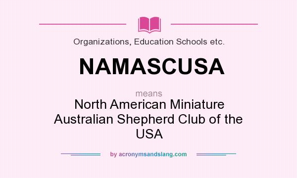 What does NAMASCUSA mean? It stands for North American Miniature Australian Shepherd Club of the USA