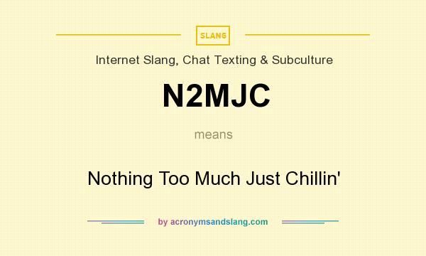 What does N2MJC mean? It stands for Nothing Too Much Just Chillin`