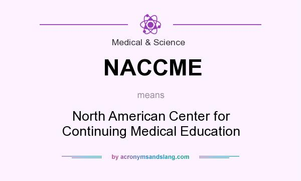 What does NACCME mean? It stands for North American Center for Continuing Medical Education