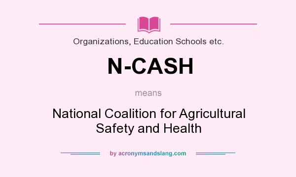 What does N-CASH mean? It stands for National Coalition for Agricultural Safety and Health