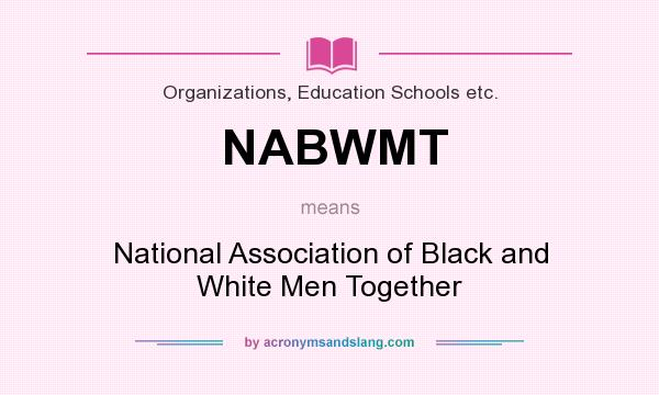 What does NABWMT mean? It stands for National Association of Black and White Men Together
