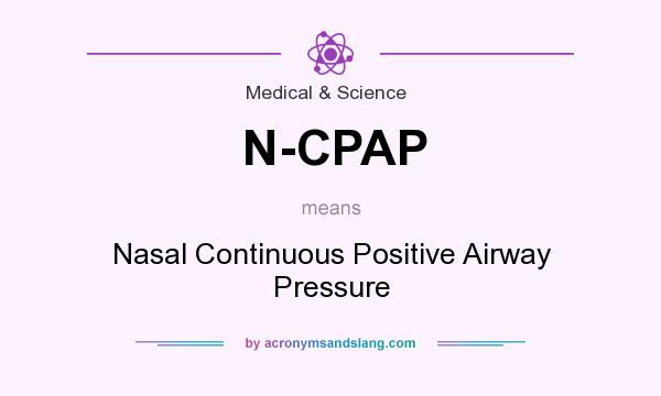 What does N-CPAP mean? It stands for Nasal Continuous Positive Airway Pressure