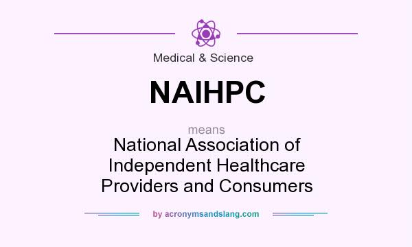 What does NAIHPC mean? It stands for National Association of Independent Healthcare Providers and Consumers