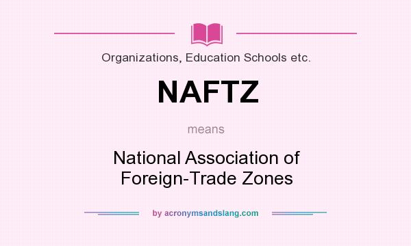 What does NAFTZ mean? It stands for National Association of Foreign-Trade Zones