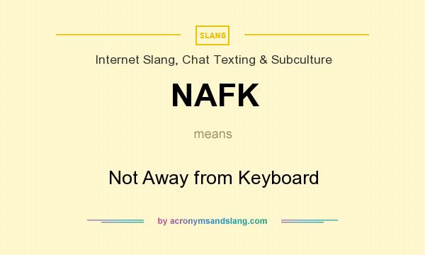 What does NAFK mean? It stands for Not Away from Keyboard