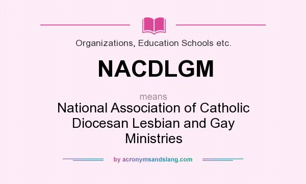 What does NACDLGM mean? It stands for National Association of Catholic Diocesan Lesbian and Gay Ministries