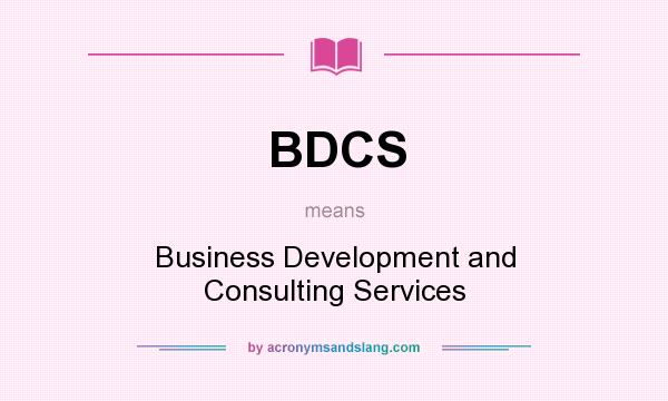 What does BDCS mean? It stands for Business Development and Consulting Services