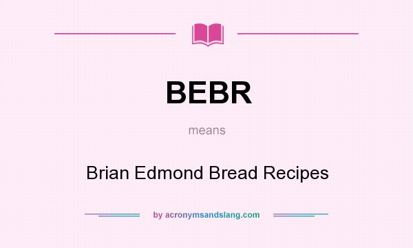What does BEBR mean? It stands for Brian Edmond Bread Recipes