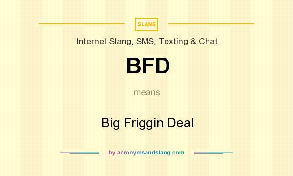 What does BFD mean? It stands for Big Friggin Deal