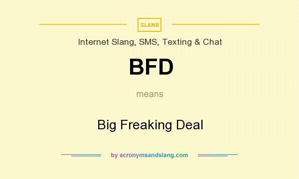 What does BFD mean? It stands for Big Freaking Deal