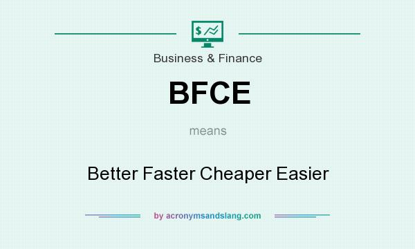 What does BFCE mean? It stands for Better Faster Cheaper Easier
