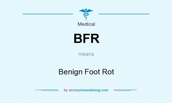 What does BFR mean? It stands for Benign Foot Rot