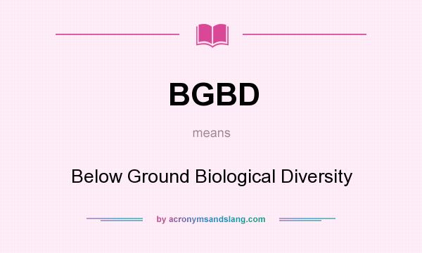 What does BGBD mean? It stands for Below Ground Biological Diversity