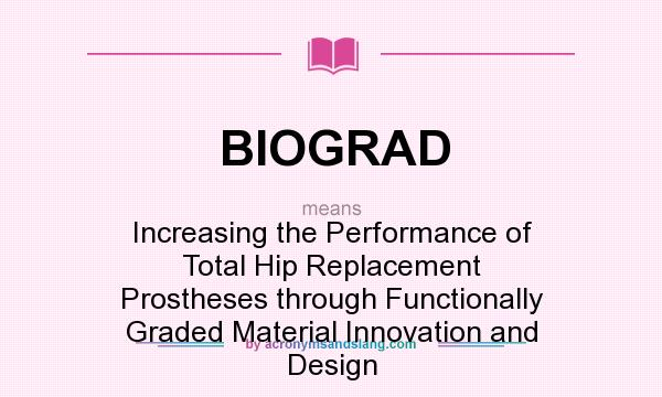 What does BIOGRAD mean? It stands for Increasing the Performance of Total Hip Replacement Prostheses through Functionally Graded Material Innovation and Design