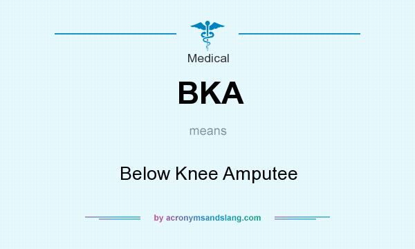What does BKA mean? It stands for Below Knee Amputee
