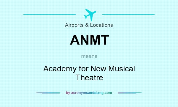 What does ANMT mean? It stands for Academy for New Musical Theatre