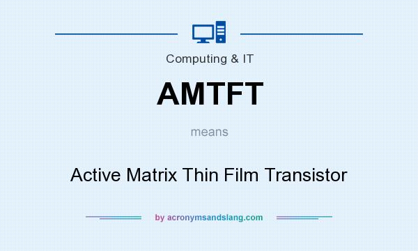 What does AMTFT mean? It stands for Active Matrix Thin Film Transistor