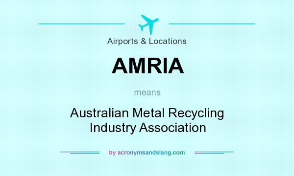What does AMRIA mean? It stands for Australian Metal Recycling Industry Association
