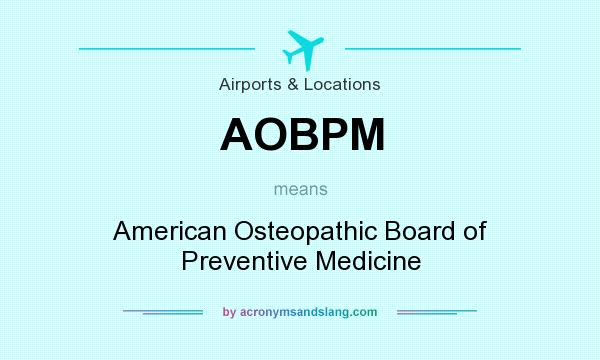 What does AOBPM mean? It stands for American Osteopathic Board of Preventive Medicine