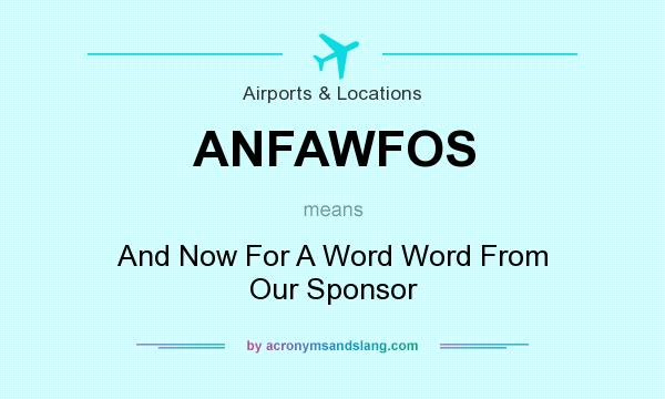 What does ANFAWFOS mean? It stands for And Now For A Word Word From Our Sponsor