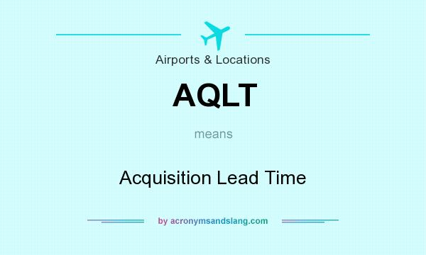 What does AQLT mean? It stands for Acquisition Lead Time