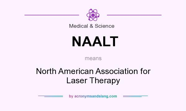What does NAALT mean? It stands for North American Association for Laser Therapy