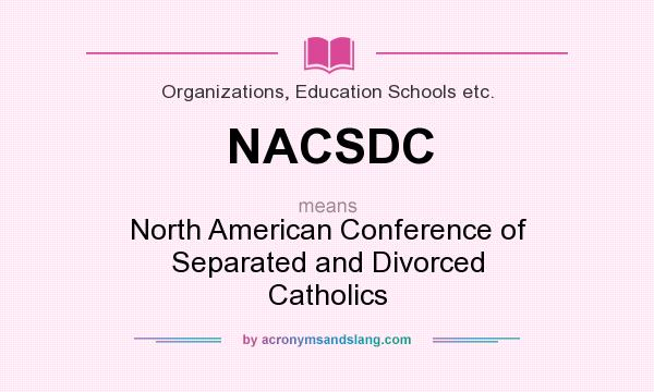 What does NACSDC mean? It stands for North American Conference of Separated and Divorced Catholics