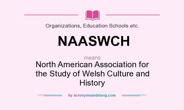 What does NAASWCH mean? It stands for North American Association for the Study of Welsh Culture and History