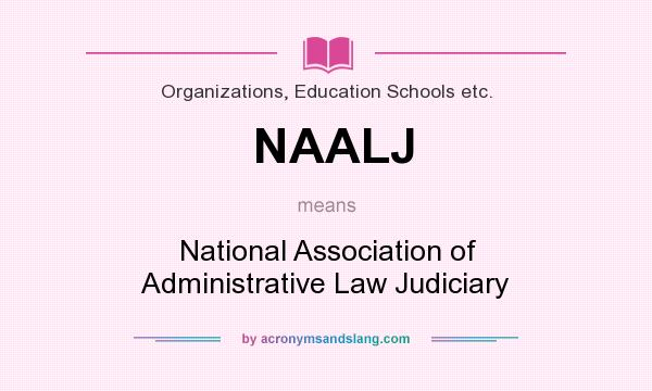 What does NAALJ mean? It stands for National Association of Administrative Law Judiciary