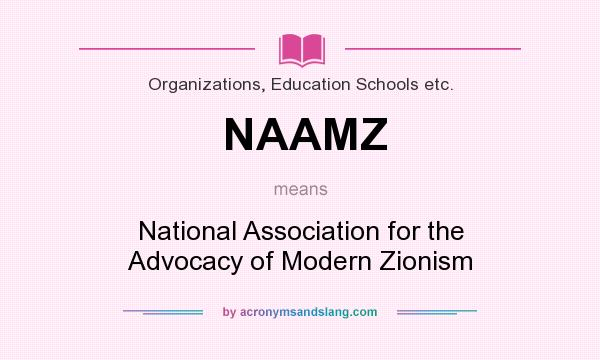 What does NAAMZ mean? It stands for National Association for the Advocacy of Modern Zionism