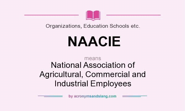 What does NAACIE mean? It stands for National Association of Agricultural, Commercial and Industrial Employees
