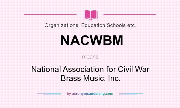 What does NACWBM mean? It stands for National Association for Civil War Brass Music, Inc.