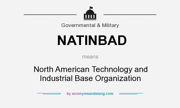 What does NATINBAD mean? It stands for North American Technology and Industrial Base Organization