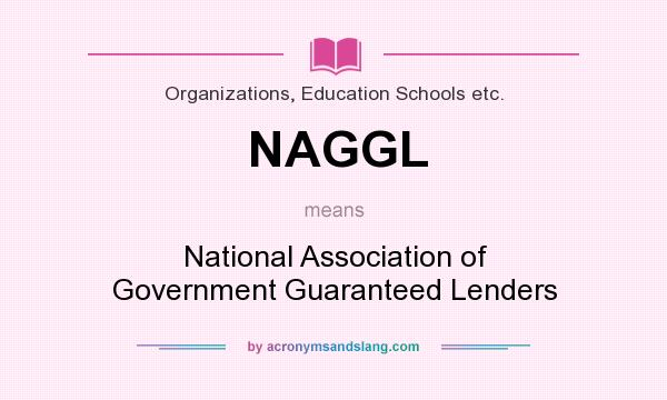What does NAGGL mean? It stands for National Association of Government Guaranteed Lenders